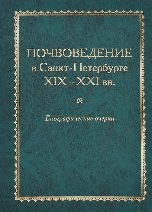 Почвоведение в Санкт-Петербурге. XIX-XXI вв. Биографические очерки