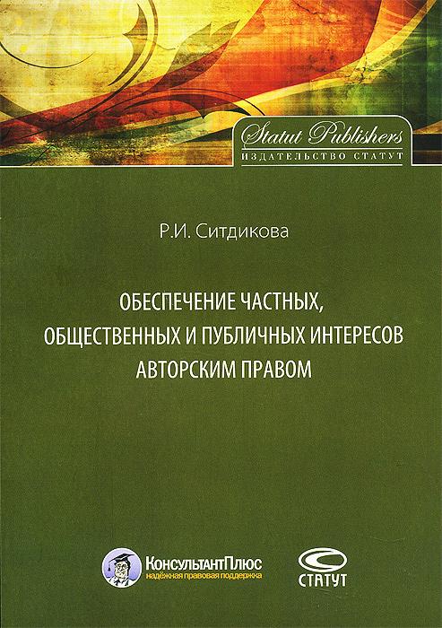 Обеспечение частных, общественных и публичных интересов авторским правом ( 978-5-8354-0920-4 )