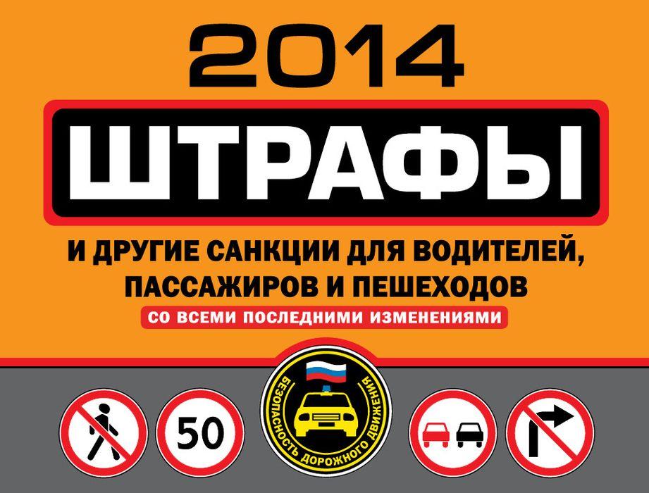 Штрафы и другие санкции для водителей, пассажиров и пешеходов 2014 со всеми последними изменениями ( 978-5-699-72661-5 )