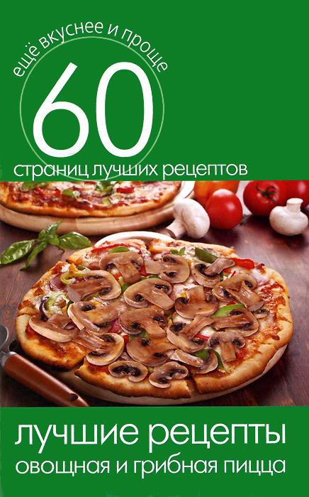 Лучшие рецепты. Овощная и грибная пицца ( 978-5-386-07364-0 )