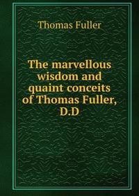 The marvellous wisdom and quaint conceits of Thomas Fuller, D.D