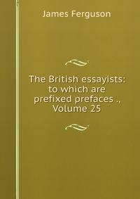 Купить The British essayists: to which are prefixed prefaces ., Volume 25, James Ferguson