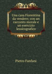 Una casa Fiorentina da vendere; con un racconto morale e un esercizio lessicografico