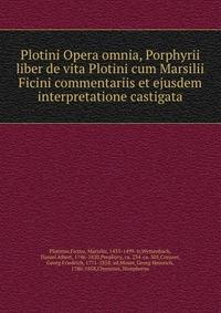 Plotini Opera omnia, Porphyrii liber de vita Plotini cum Marsilii Ficini commentariis et ejusdem interpretatione castigata