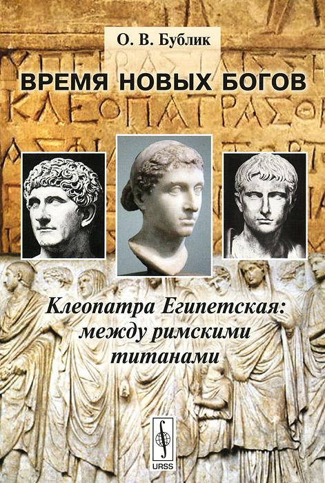 Время новых богов. Клеопатра Египетская. Между римскими титанами