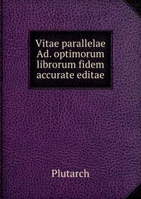 Vitae parallelae Ad. optimorum librorum fidem accurate editae