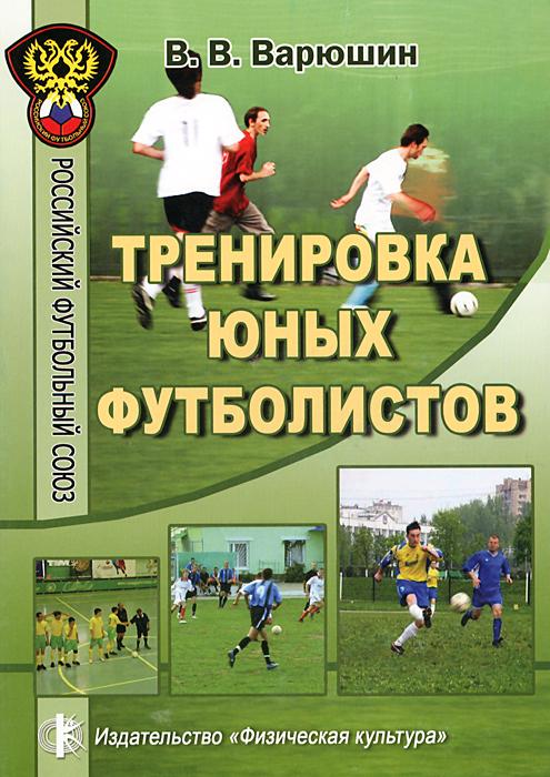 Тренировка юных футболистов. Учебное пособие. В. В. Варюшин