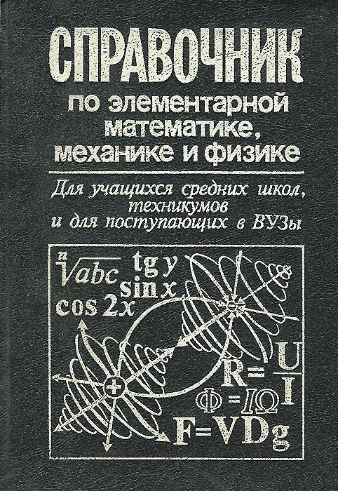 Справочник по элементарной математике, механике и физике