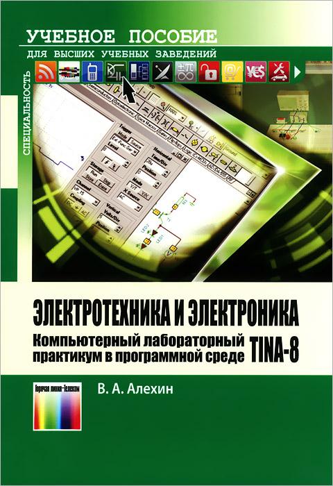 Электротехника и электроника. Компьютерный лабораторный практикум в программной среде TINA-8. Учебное пособие