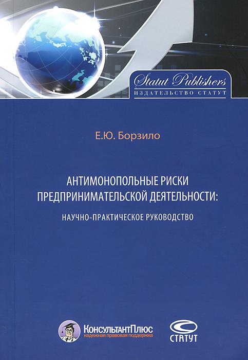 Антимонопольные риски предпринимательской деятельности. Научно-практическое руководство ( 978-5-8354-1020-0 )