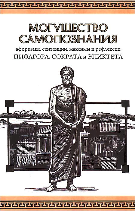 Могущество Самопознания. Афоризмы, сентации, максимы и рефлексии Пифагора, Сократа и Эпиктета.