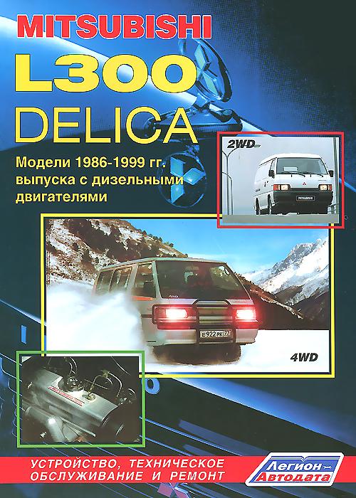 Авто Mitsubishi L300 ДЕЛИКА. Модели 2WD & 4WD 1986-1999 гг. выпуска с дизельными двигателями. Устройство, техническое обслуживание и ремонт