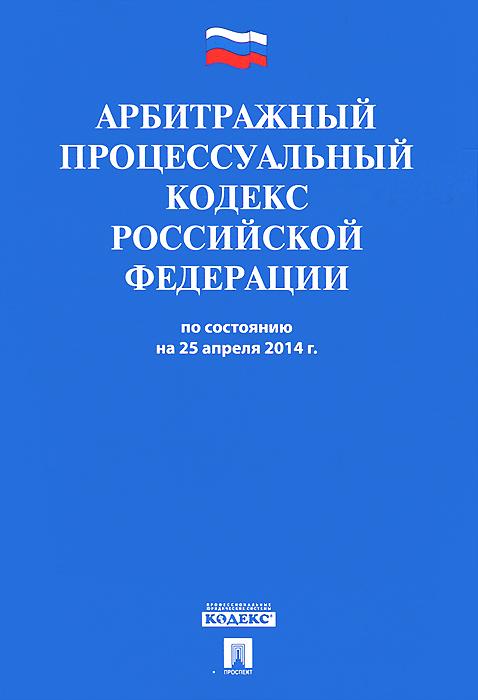 АПК РФ по сост. на 25.04.14.-М.:Проспект,2014