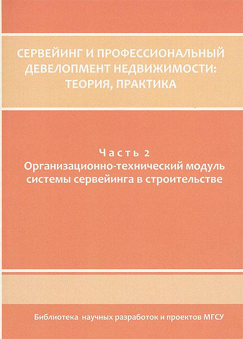 Сервейинг и профессиональный девелопмент недвижимости. Теория, практика. В 3 частях. Часть 2. Организационно-технический модуль системы сервейвинга в строительстве ( 978-5-7264-0667-1, 978-5-7264-0636-7 )