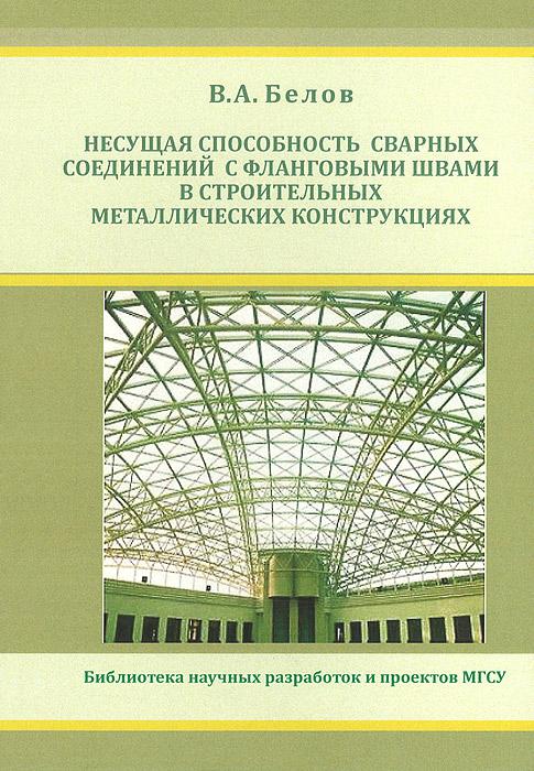 Несущая способность сварных соединений с фланговыми швами в строительных металлических конструкциях ( 978-5-7264-0612-1 )
