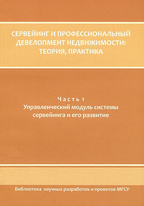 Сервеинг и профессиональный девелопмент недвижимости. Теория и практика. В 3 частях. Часть 1. Управленческий модуль системы сервейинга и его развитие ( 978-5-7264-0637-4 )