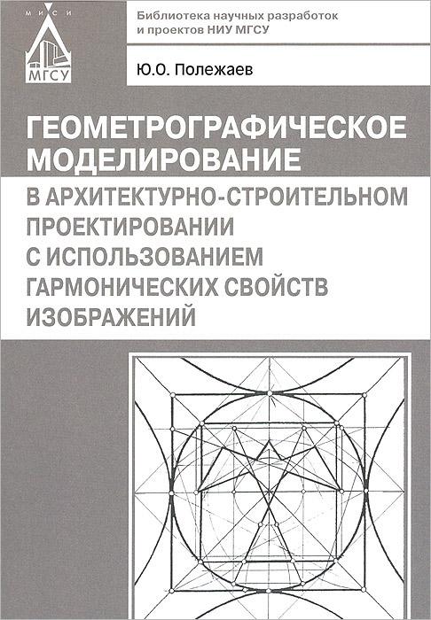 Геометрографическое моделирование в архитектурно-строительном проектировании с использованием гармонических свойств изображений ( 978-5-7264-0714-2 )