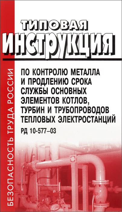Типовая инструкция по контролю металла и продлению срока службы основных элементов котлов, турбин и тепловых электростанций. РД 10-577-03 ( 5-93630-504-Х )