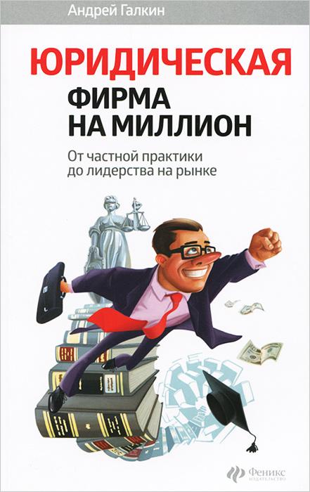 Юридическая фирма на миллион. От частной практики до лидерства на рынке ( 978-5-222-22856-2 )