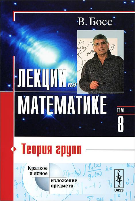 Лекции по математике. Том 8. Теория групп. Учебное пособие