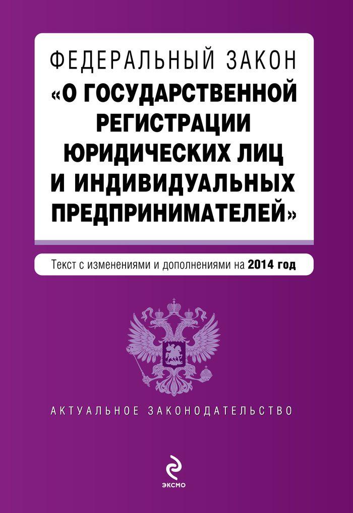 """Федеральный закон """"О государственной регистрации юридических лиц и индивидуальных предпринимателей"""". Текст с изменениями и дополнениями на 2014 год"""