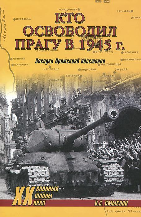 Кто освободил Прагу в 1945 г. Загадки Пражского восстания ( 978-5-4444-2070-6 )