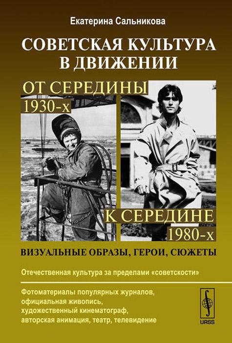 Советская культура в движении. От середины 1930-х к середине 1980-х. Визуальные образы, герои, сюжеты