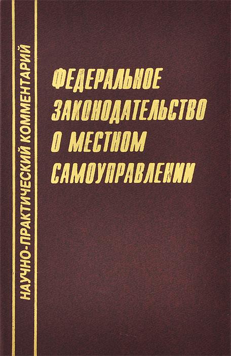 Федеральное законодательство о местном самоуправлении. Научно-практический комментарий ( 5-9502-0010-1 )