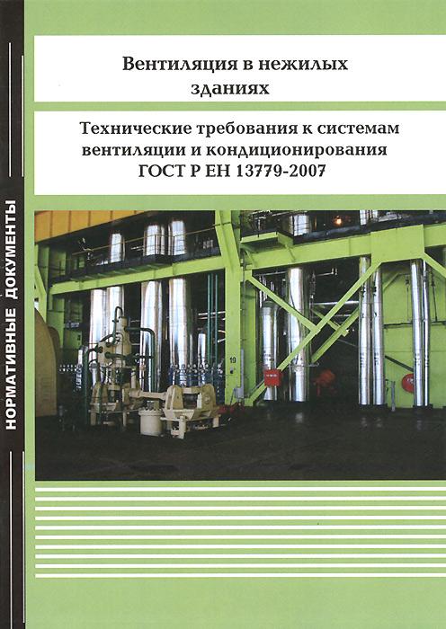 Вентиляция в нежилых зданиях.Технические требования к системам вентиляции и кондиционирования. ГОСТ Р ЕН 13779-2007