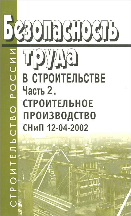 Безопасность труда в строительстве. Часть 2. Строительное производство. СНиП 12-04-2002