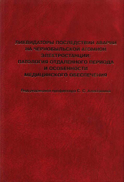 Ликвидаторы последствий аварии на Чернобыльской атомной электростанции: патология отдаленного периода и особенности медицинского обеспечения (Руководство для врачей)