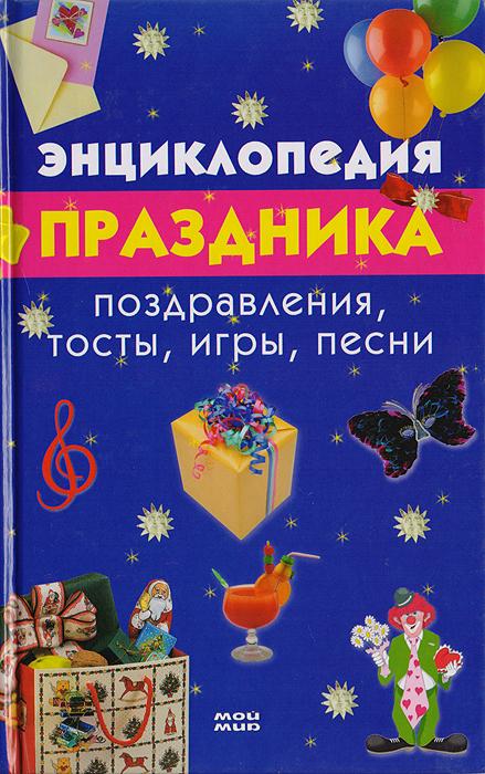 Энциклопедия праздника. Поздравления, тосты, игры, песни