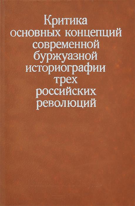 Zakazat.ru Критика основных концепций современной буржуазной историографии трех российских революций