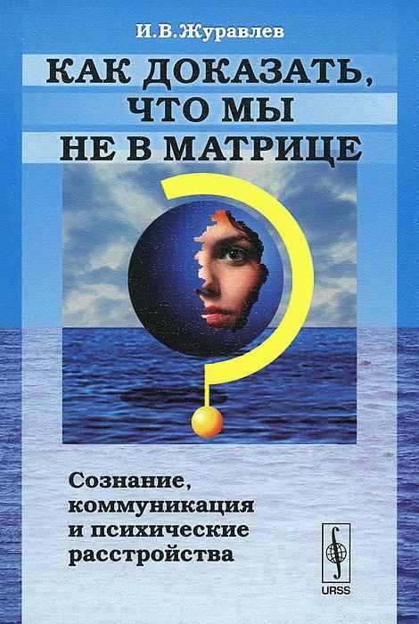 Как доказать, что мы не в матрице? Сознание, коммуникация и психические расстройства ( 978-5-9710-1086-9 )