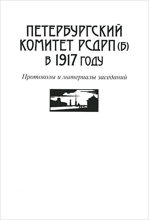 Петербургский комитет РСДРП(б) в 1917 году. Протоколы и материалы заседаний ( 5-9259-0030-8 )