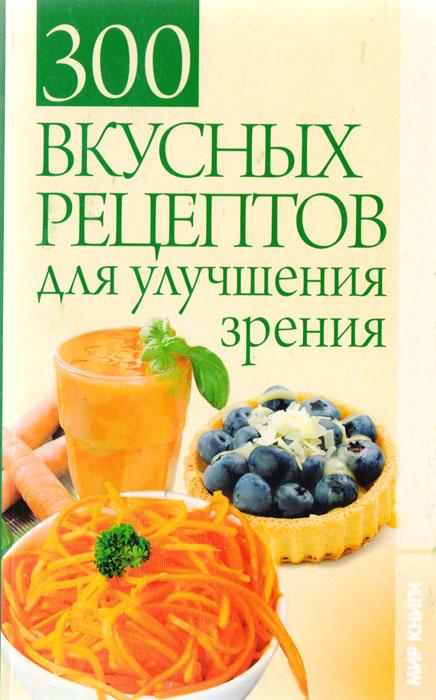 300 вкусных рецептов для улучшения зрения