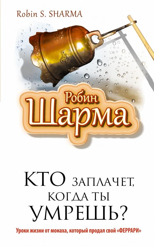 """Книга Кто заплачет, когда ты умрешь? Уроки жизни от монаха, который продал свой """"феррари"""""""