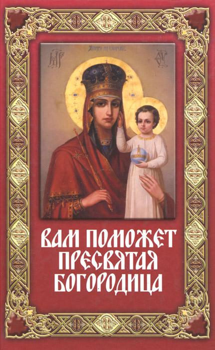 Вам поможет Пресвятая Богородица