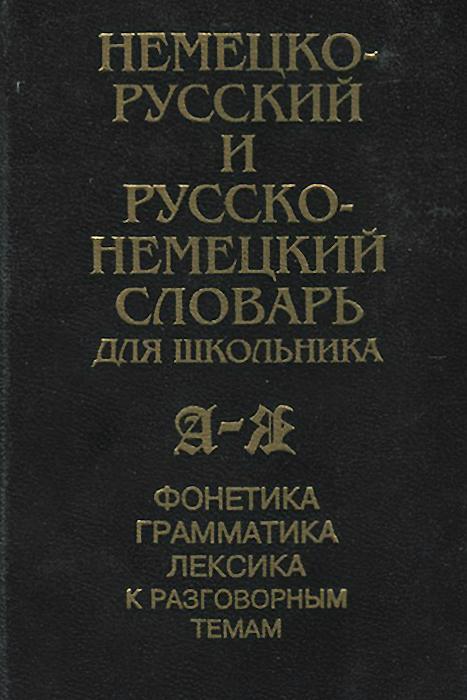 Немецко-русский и русско-немецкий словарь для школьника. Фонетика, грамматика, лексика к разговорным темам