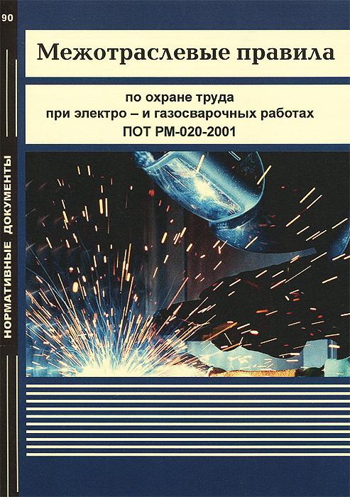 Межотраслевые правила по охране труда при электро- и газосварочных работах. ПОТ РМ-020-2001