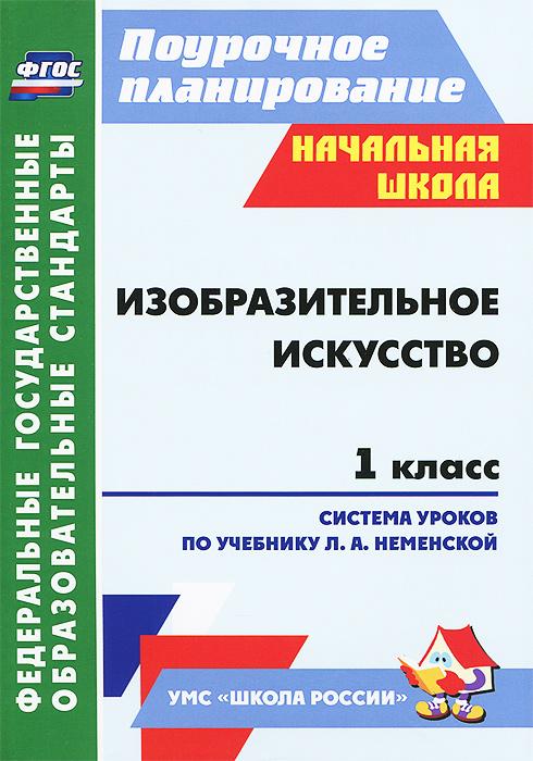 Изобразительное искусство. 1 класс. Система уроков по учебнику Л. А. Неменской ( 978-5-7057-2918-0 )