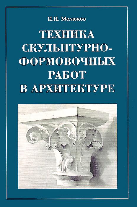 Техника скульптурно-формовочных работ в архитектуре ( 5-94232-019-5 )