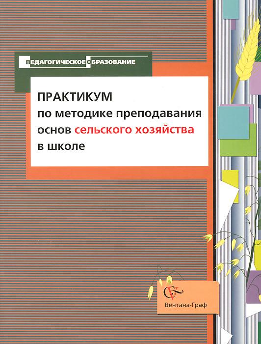 Практикум по методике преподавания основ сельского хозяйства в школе. Учебно-методическое пособие