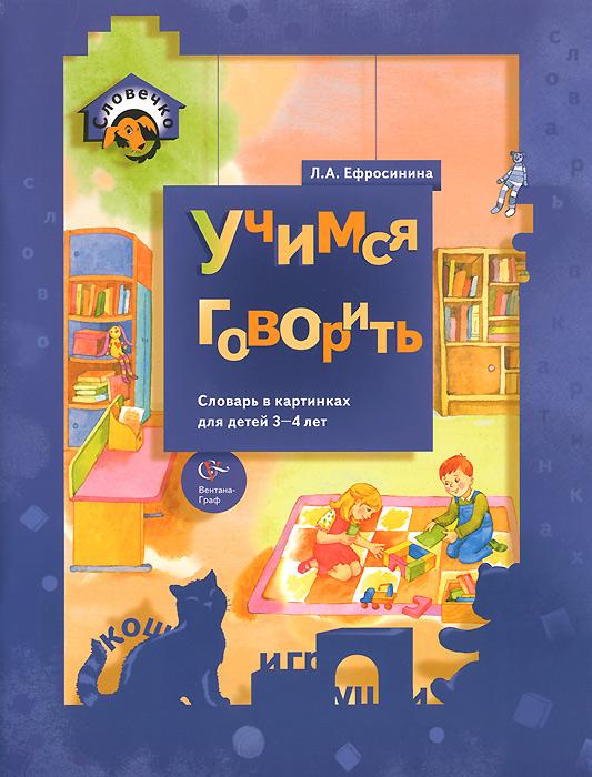 Учимся говорить. Словарь в картинках для детей 3-4 лет