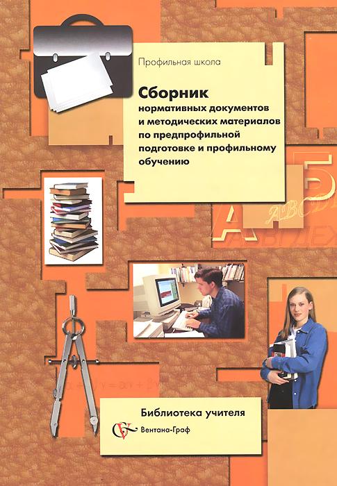 Сборник нормативных документов и методических материалов по предпрофильной подготовке и профильному обучению
