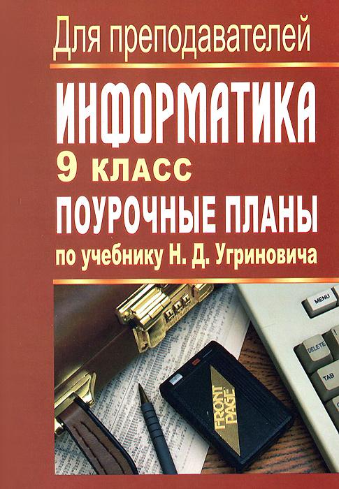 Информатика. 9 класс. Поурочные планы по учебнику Н. Д. Угриновича ( 978-5-7057-3344-6 )