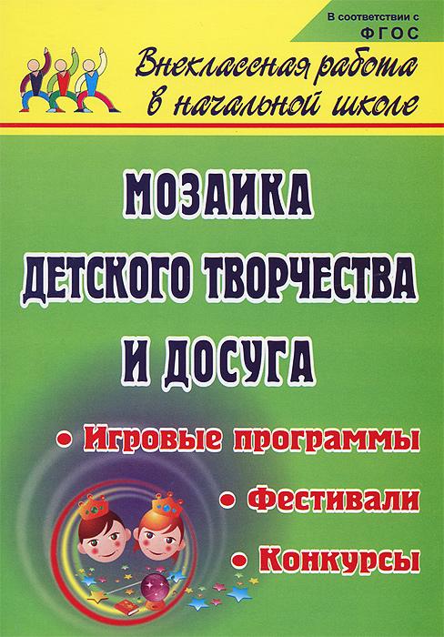 Мозаика детского творчества и досуга. Фестивали, игровые программы и конкурсы для младших школьников ( 978-5-7057-2086-6 )