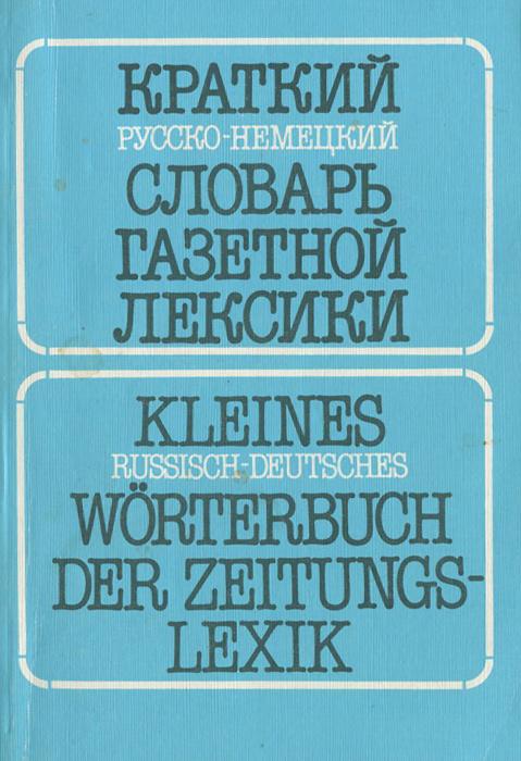 Краткий русско-немецкий словарь газетной лексики. Словарь словосочетаний / Kleines Russisch-deutsches Worterbuch der Zeitungs-Lexik