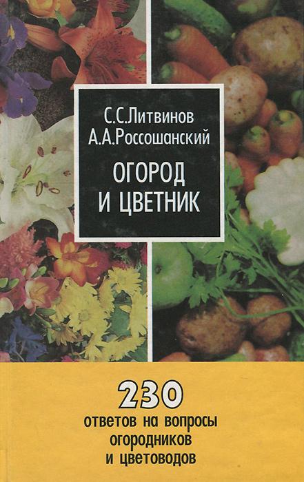 Огород и цветник. 230 ответов на вопросы огородников и цветоводов