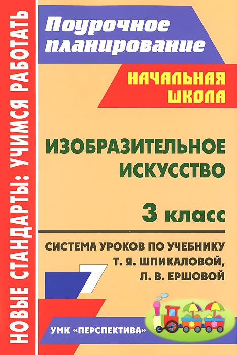 Изобразительное искусство. 3 класс. Система уроков по учебнику Т. Я. Шпикаловой, Л. В. Ершовой ( 978-5-7057-3216-6 )